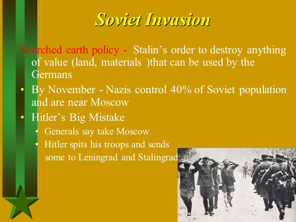Soviet Invasion Scorched earth policy - Stalin's order to destroy anything of value (land, materials )that can be used by the Germans By November - Na