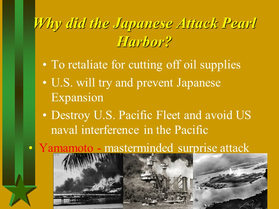Why did the Japanese Attack Pearl Harbor? To retaliate for cutting off oil supplies U.S. will try and prevent Japanese Expansion Destroy U.S. Pacific
