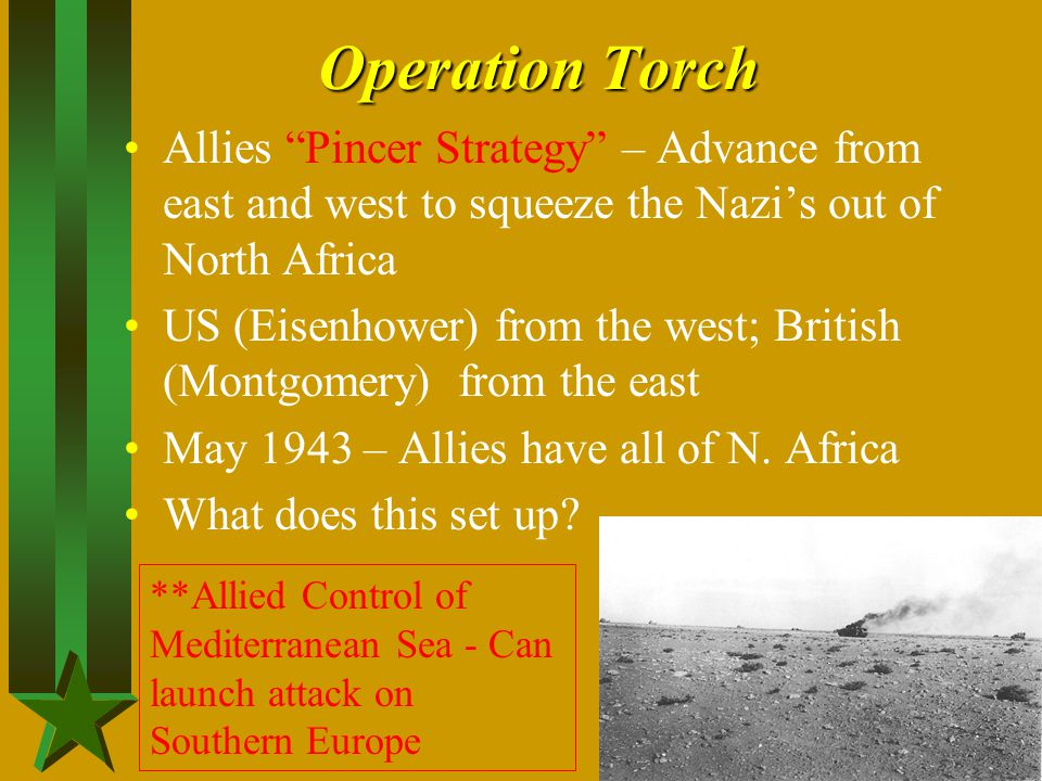 "Operation Torch Allies ""Pincer Strategy"" – Advance from east and west to squeeze the Nazi's out of North Africa US (Eisenhower) from the west; British"