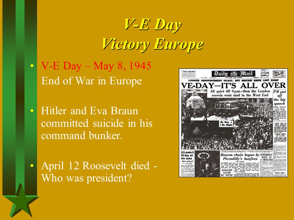 V-E Day Victory Europe V-E Day – May 8, 1945 End of War in Europe Hitler and Eva Braun committed suicide in his command bunker. April 12 Roosevelt die