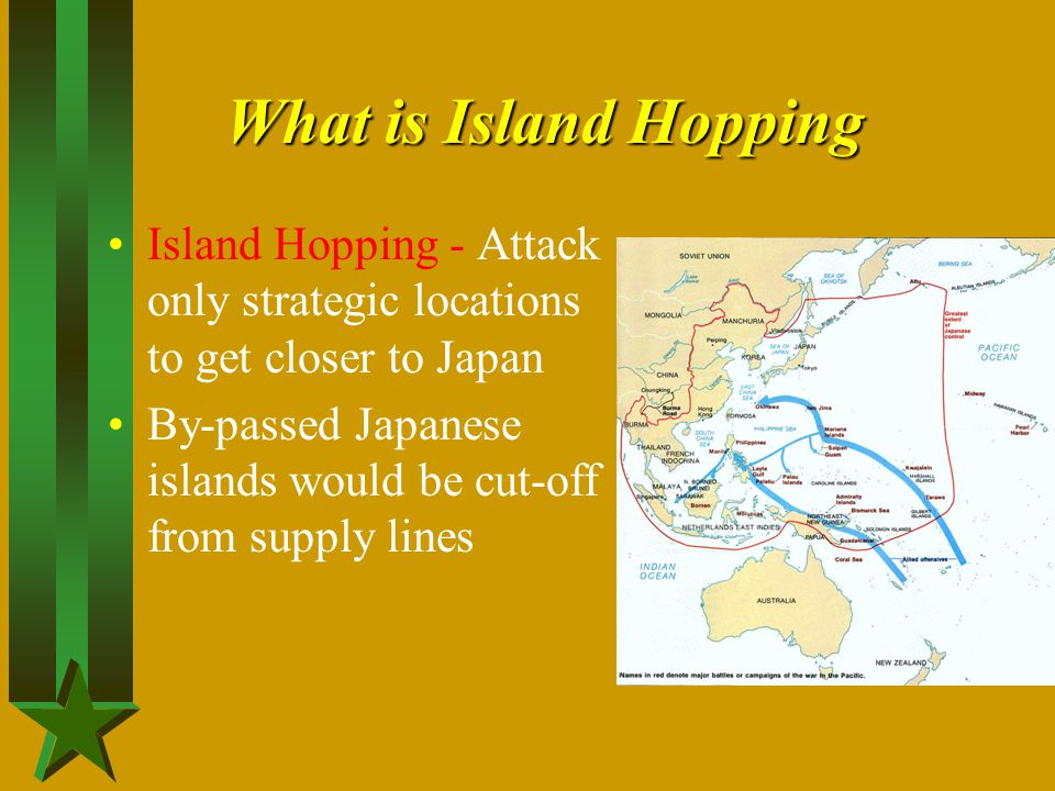What is Island Hopping Island Hopping - Attack only strategic locations to get closer to Japan By-passed Japanese islands would be cut-off from supply