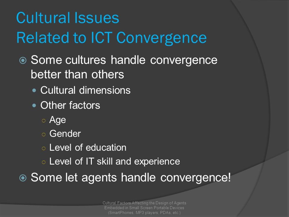 Cultural Issues Related to ICT Convergence  Some cultures handle convergence better than others Cultural dimensions Other factors ○ Age ○ Gender ○ Level of education ○ Level of IT skill and experience  Some let agents handle convergence.