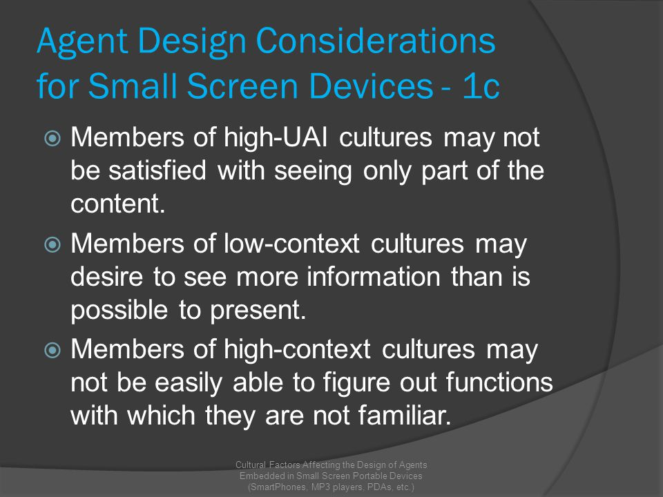Agent Design Considerations for Small Screen Devices - 1c  Members of high-UAI cultures may not be satisfied with seeing only part of the content.