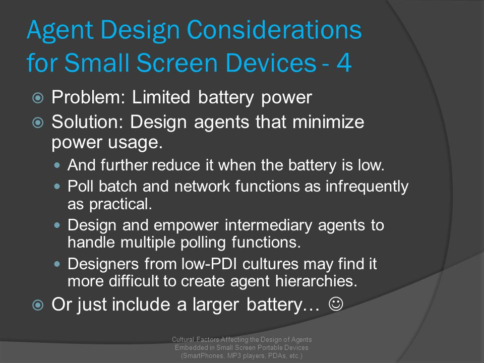 Agent Design Considerations for Small Screen Devices - 4  Problem: Limited battery power  Solution: Design agents that minimize power usage.