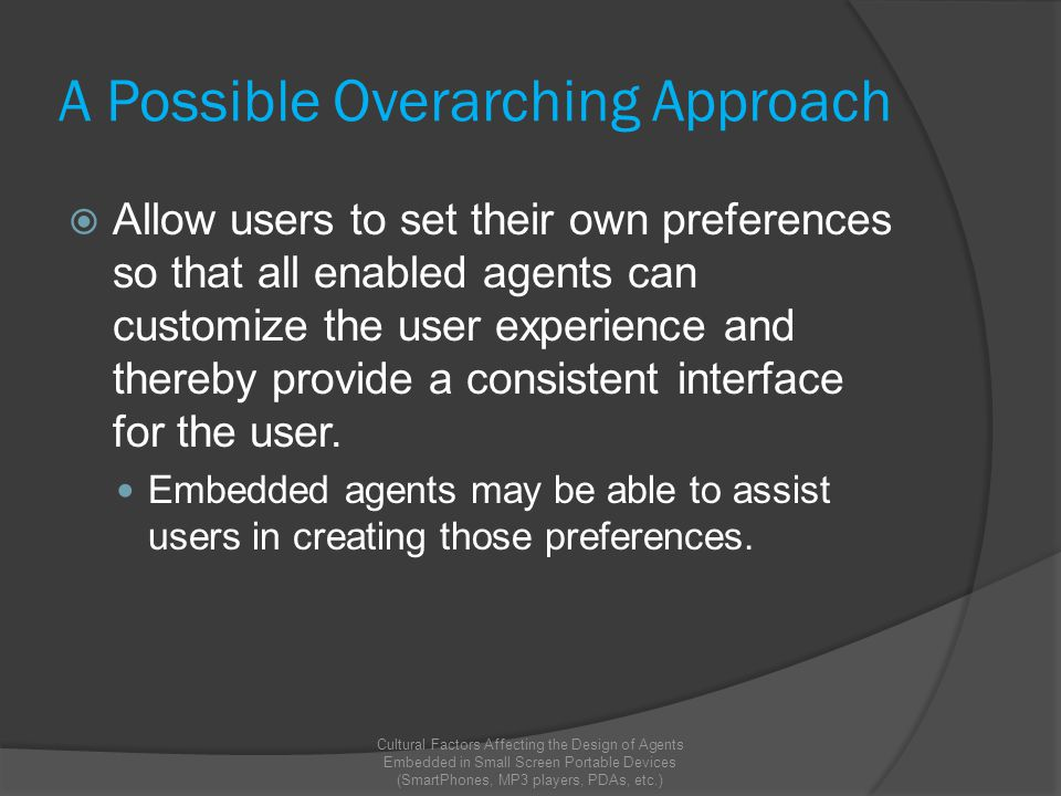 A Possible Overarching Approach  Allow users to set their own preferences so that all enabled agents can customize the user experience and thereby provide a consistent interface for the user.