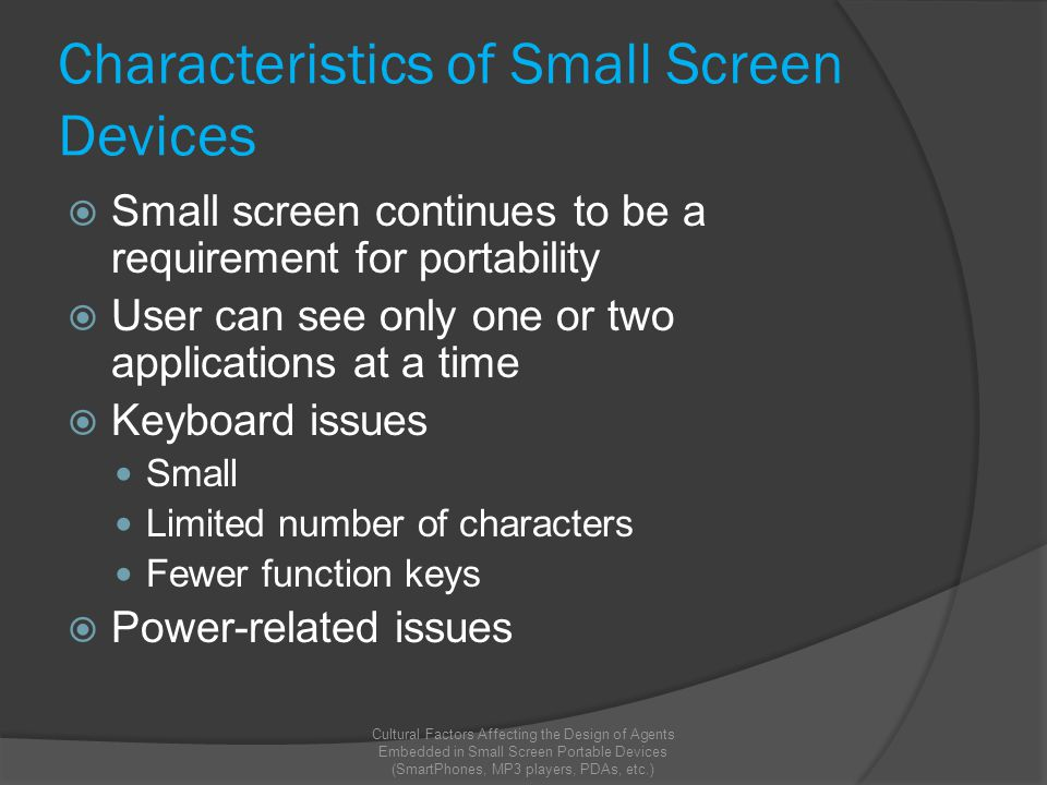 Characteristics of Small Screen Devices  Small screen continues to be a requirement for portability  User can see only one or two applications at a time  Keyboard issues Small Limited number of characters Fewer function keys  Power-related issues Cultural Factors Affecting the Design of Agents Embedded in Small Screen Portable Devices (SmartPhones, MP3 players, PDAs, etc.)