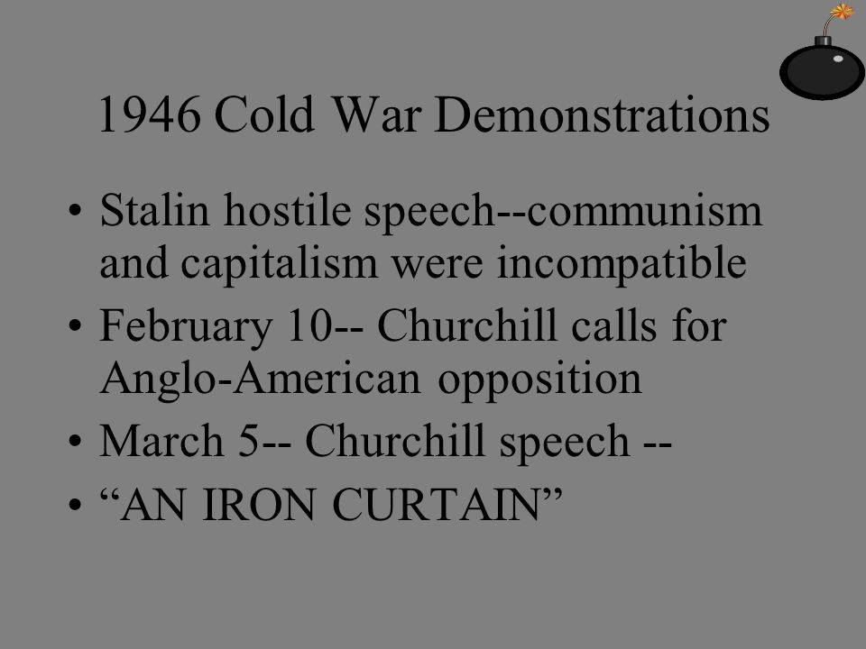 1946 Cold War Demonstrations Stalin hostile speech--communism and capitalism were incompatible February 10-- Churchill calls for Anglo-American opposition March 5-- Churchill speech -- AN IRON CURTAIN