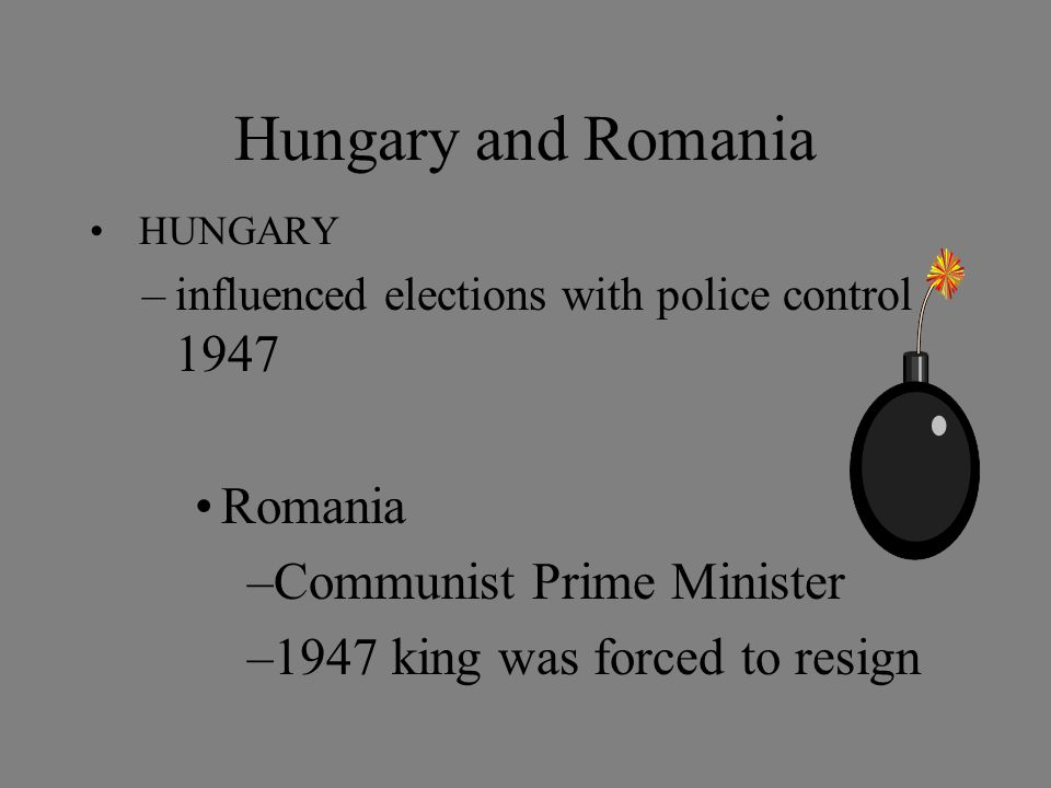 Hungary and Romania HUNGARY –influenced elections with police control 1947 Romania –Communist Prime Minister –1947 king was forced to resign