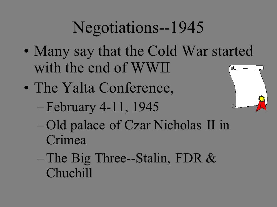 Negotiations--1945 Many say that the Cold War started with the end of WWII The Yalta Conference, –February 4-11, 1945 –Old palace of Czar Nicholas II in Crimea –The Big Three--Stalin, FDR & Chuchill