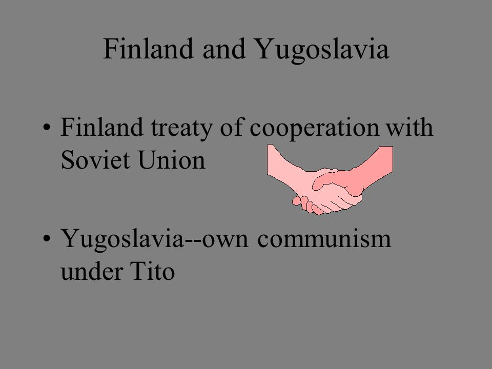 Finland and Yugoslavia Finland treaty of cooperation with Soviet Union Yugoslavia--own communism under Tito