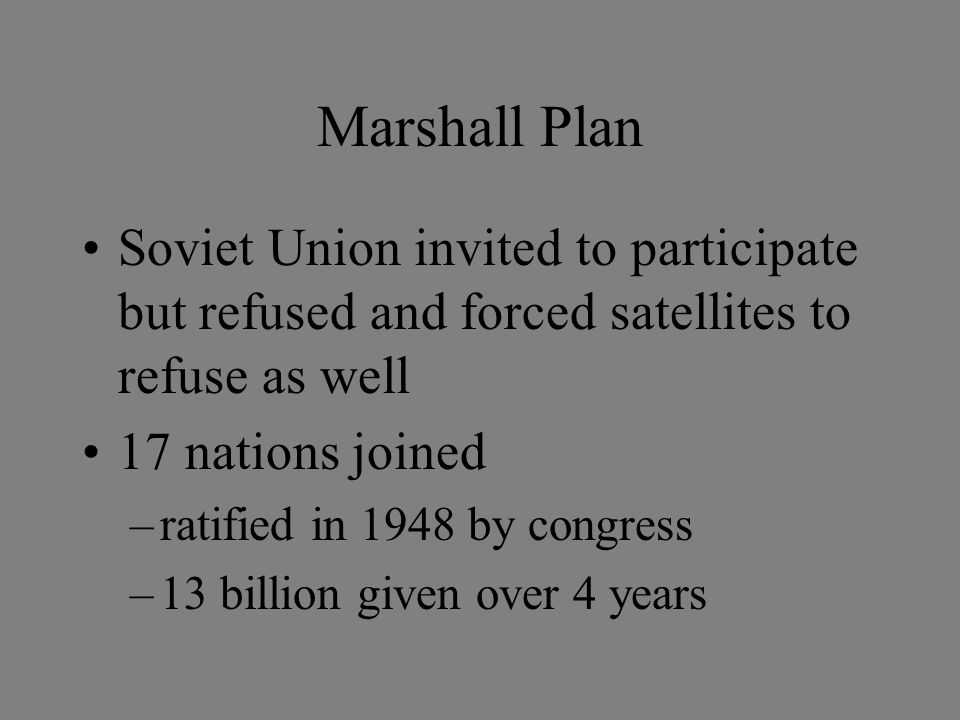 Marshall Plan Soviet Union invited to participate but refused and forced satellites to refuse as well 17 nations joined –ratified in 1948 by congress –13 billion given over 4 years