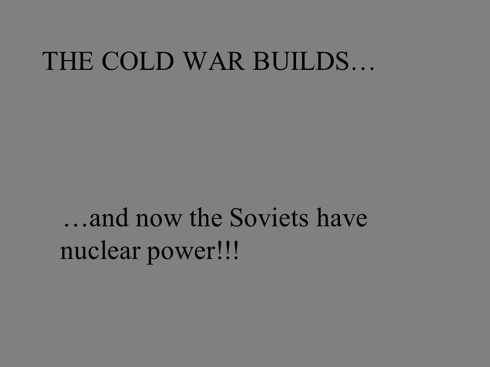 THE COLD WAR BUILDS… …and now the Soviets have nuclear power!!!