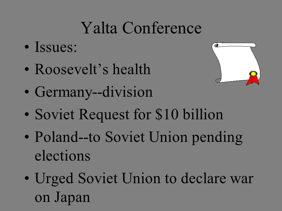 Yalta Conference Issues: Roosevelt's health Germany--division Soviet Request for $10 billion Poland--to Soviet Union pending elections Urged Soviet Union to declare war on Japan