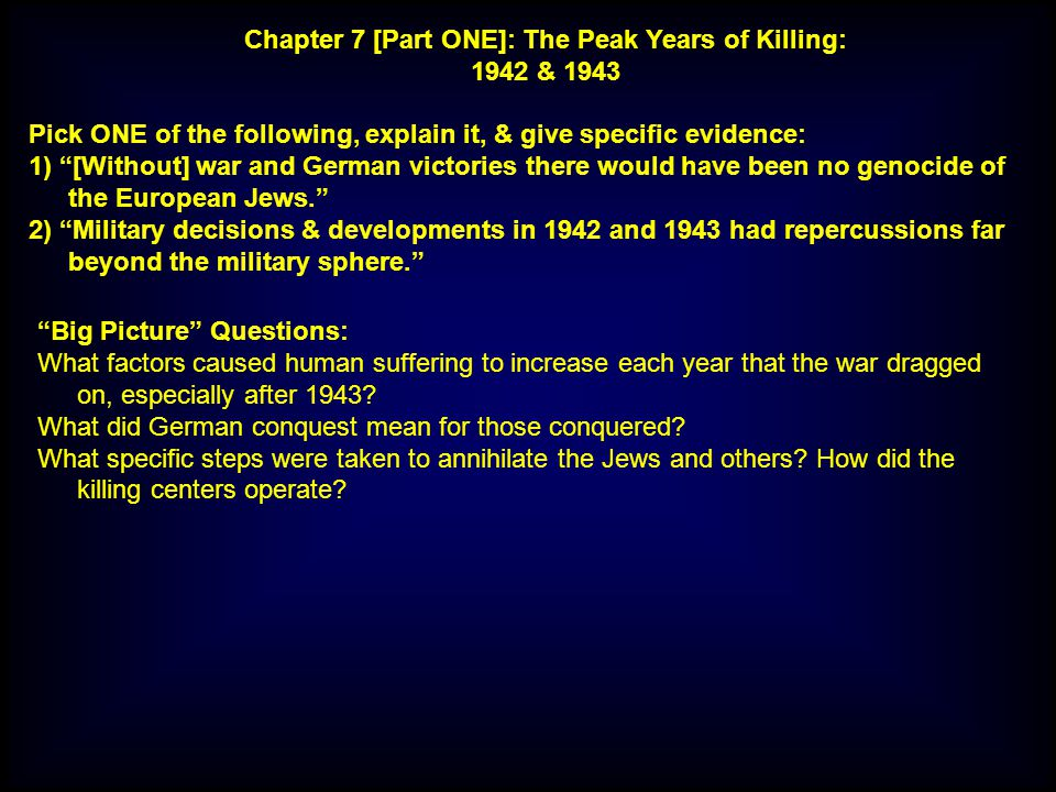 Pick ONE of the following, explain it, & give specific evidence: 1) [Without] war and German victories there would have been no genocide of the European Jews. 2) Military decisions & developments in 1942 and 1943 had repercussions far beyond the military sphere. Chapter 7 [Part ONE]: The Peak Years of Killing: 1942 & 1943 Big Picture Questions: What factors caused human suffering to increase each year that the war dragged on, especially after 1943.