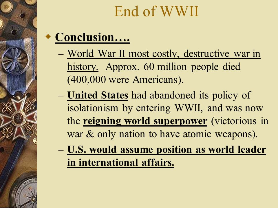 End of WWII  Conclusion….– World War II most costly, destructive war in history.