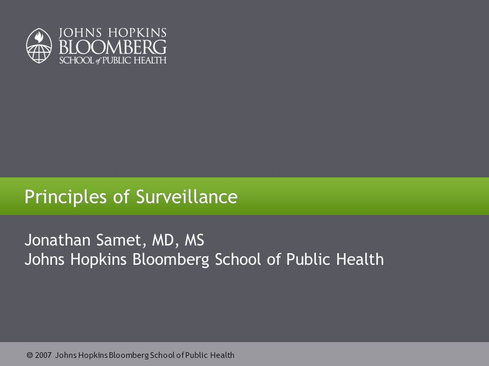  2007 Johns Hopkins Bloomberg School of Public Health 2 Learning Objectives Define the basic terms related to surveillance Specify characteristics of surveillance systems for different objectives Describe selected major surveillance systems