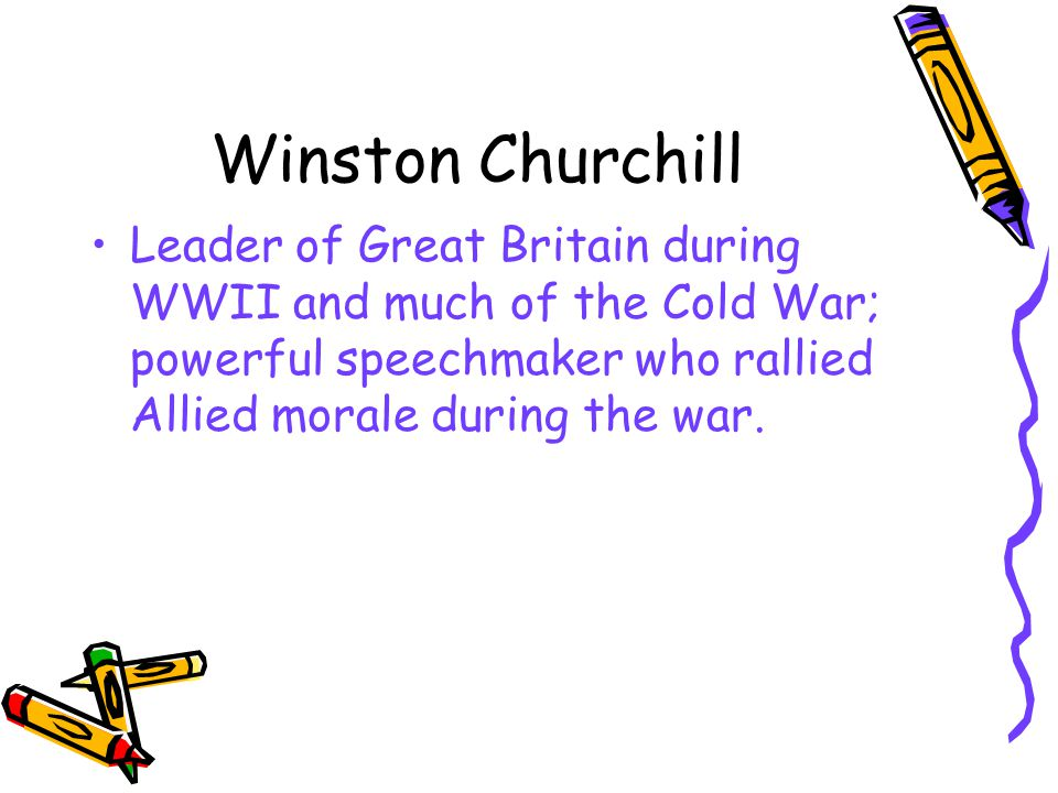 Winston Churchill Leader of Great Britain during WWII and much of the Cold War; powerful speechmaker who rallied Allied morale during the war.