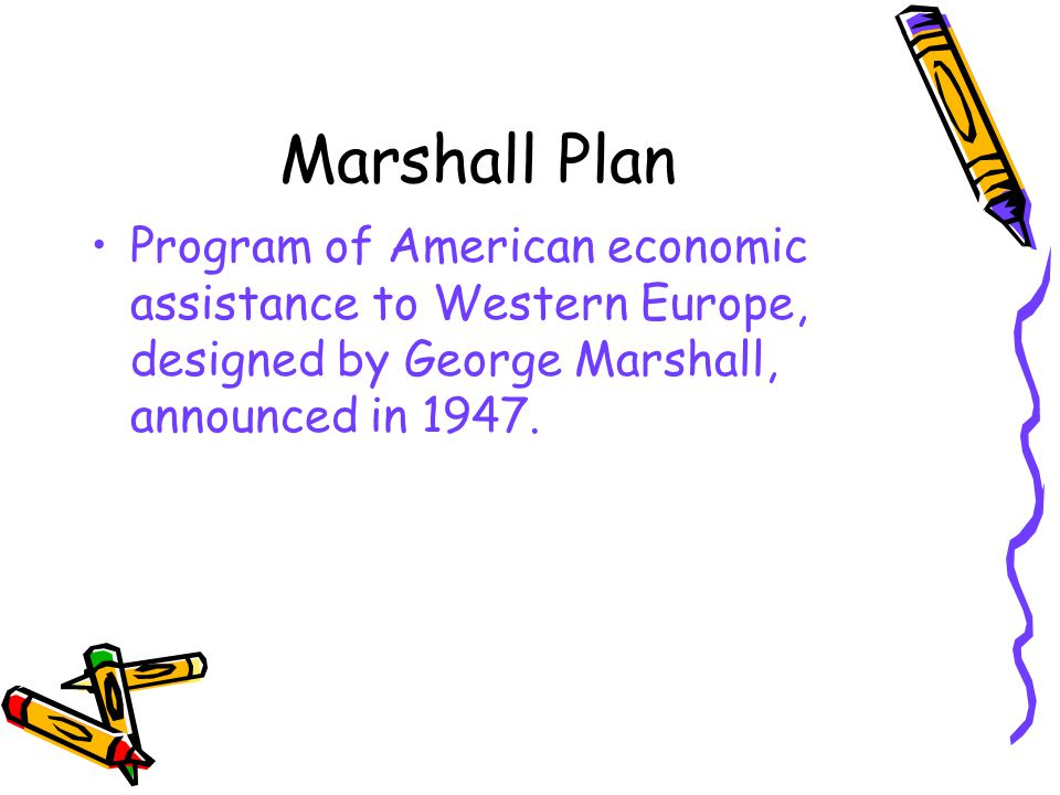 Marshall Plan Program of American economic assistance to Western Europe, designed by George Marshall, announced in 1947.