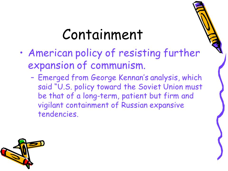 Containment American policy of resisting further expansion of communism.