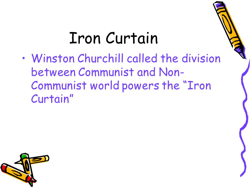 Iron Curtain Winston Churchill called the division between Communist and Non- Communist world powers the Iron Curtain