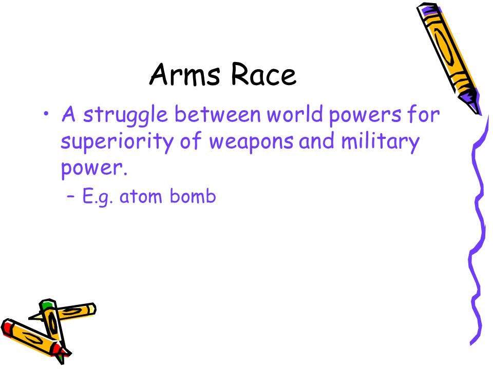 Arms Race A struggle between world powers for superiority of weapons and military power.