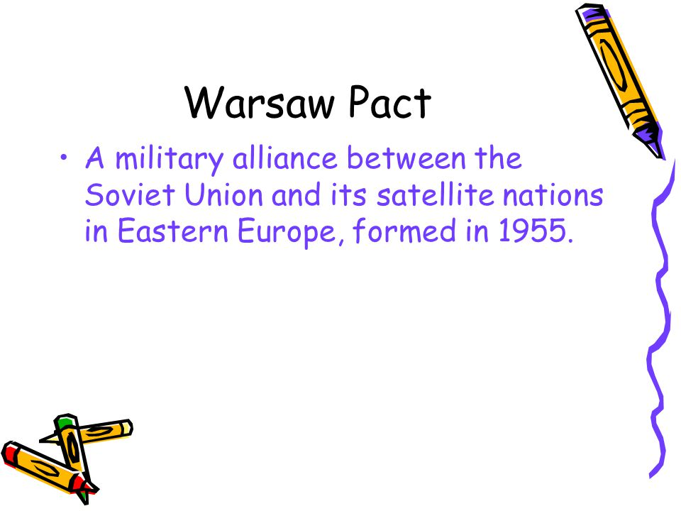 Warsaw Pact A military alliance between the Soviet Union and its satellite nations in Eastern Europe, formed in 1955.