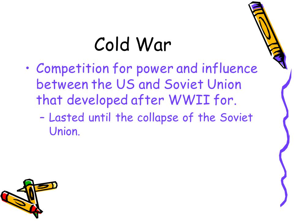 Cold War Competition for power and influence between the US and Soviet Union that developed after WWII for.