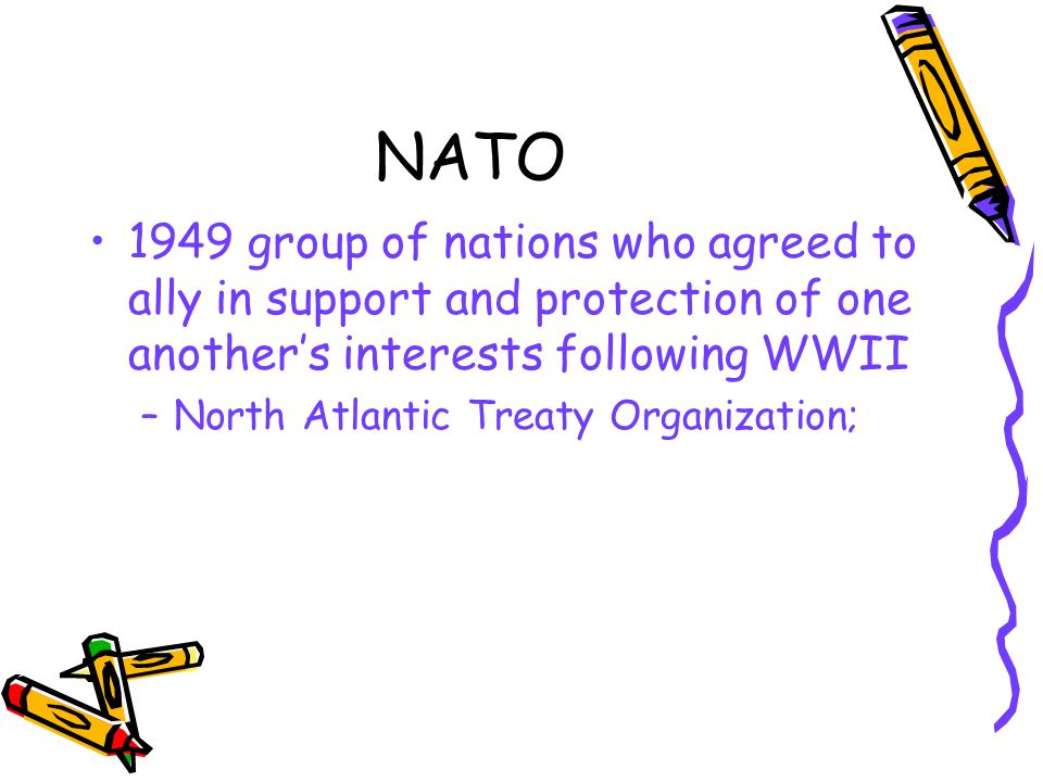 NATO 1949 group of nations who agreed to ally in support and protection of one another's interests following WWII –North Atlantic Treaty Organization;