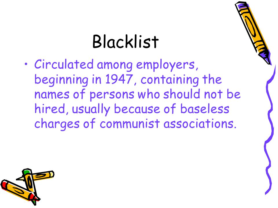 Blacklist Circulated among employers, beginning in 1947, containing the names of persons who should not be hired, usually because of baseless charges of communist associations.