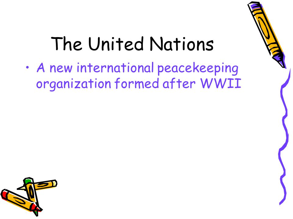 The United Nations A new international peacekeeping organization formed after WWII