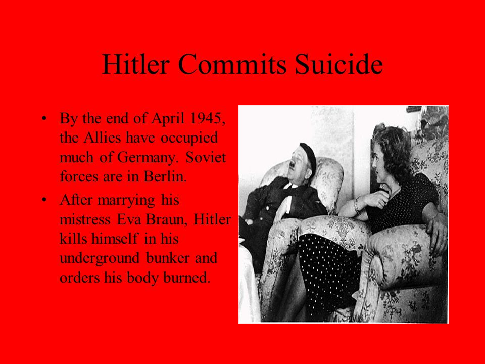Hitler Commits Suicide By the end of April 1945, the Allies have occupied much of Germany. Soviet forces are in Berlin. After marrying his mistress Ev