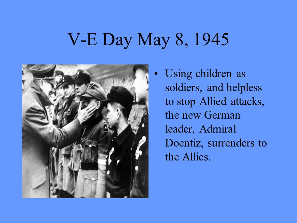 V-E Day May 8, 1945 Using children as soldiers, and helpless to stop Allied attacks, the new German leader, Admiral Doentiz, surrenders to the Allies.