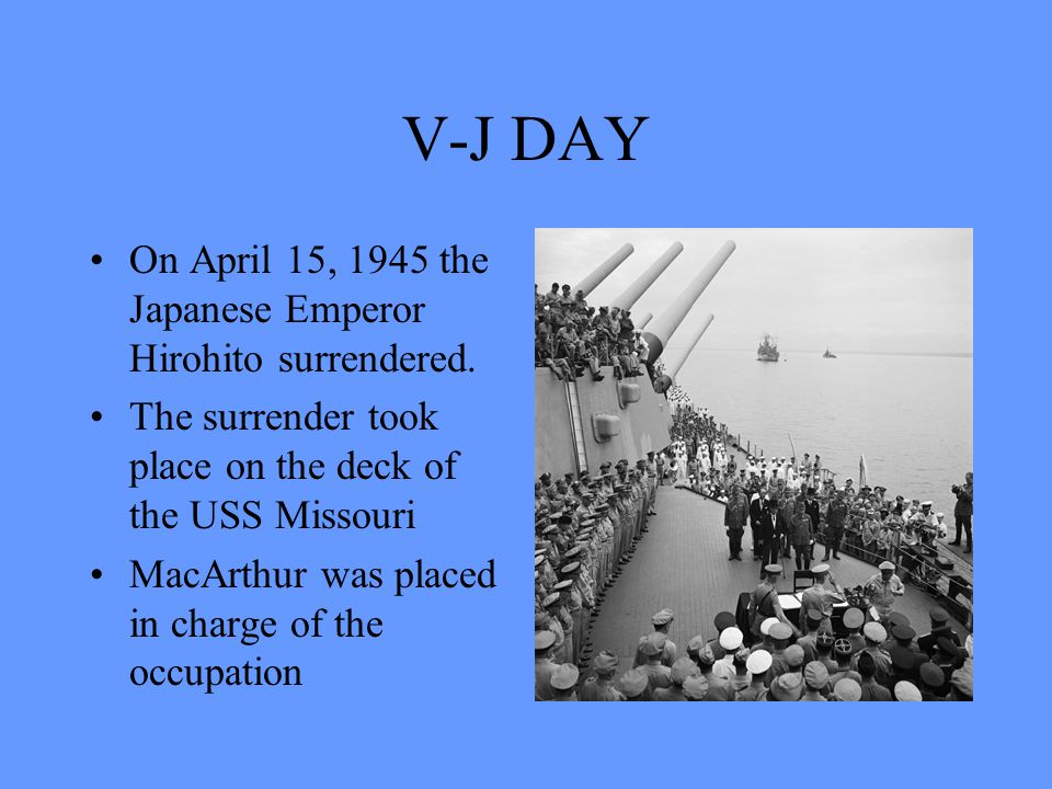 V-J DAY On April 15, 1945 the Japanese Emperor Hirohito surrendered. The surrender took place on the deck of the USS Missouri MacArthur was placed in