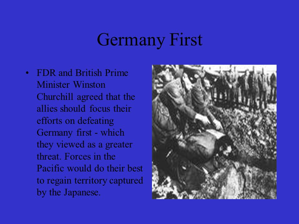 Germany First FDR and British Prime Minister Winston Churchill agreed that the allies should focus their efforts on defeating Germany first - which th