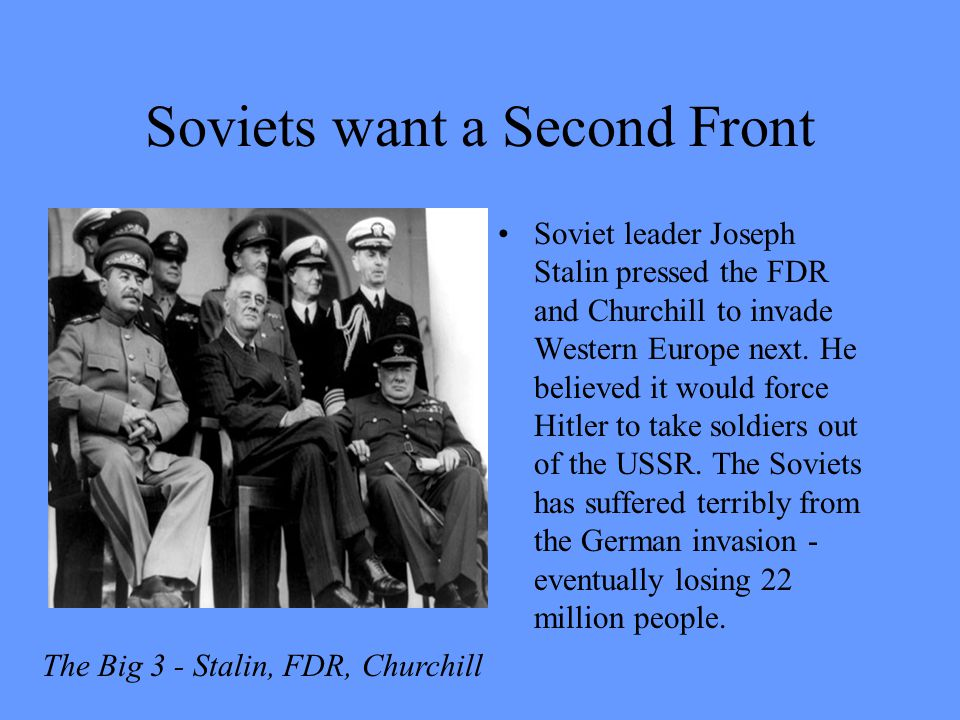 Soviets want a Second Front Soviet leader Joseph Stalin pressed the FDR and Churchill to invade Western Europe next. He believed it would force Hitler