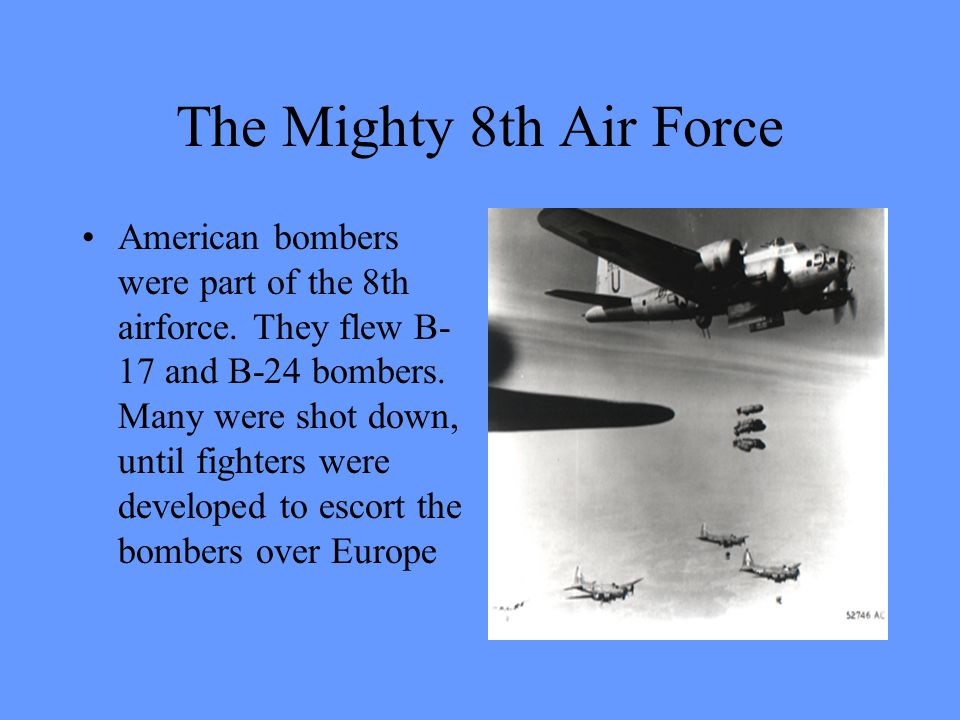 The Mighty 8th Air Force American bombers were part of the 8th airforce. They flew B- 17 and B-24 bombers. Many were shot down, until fighters were de