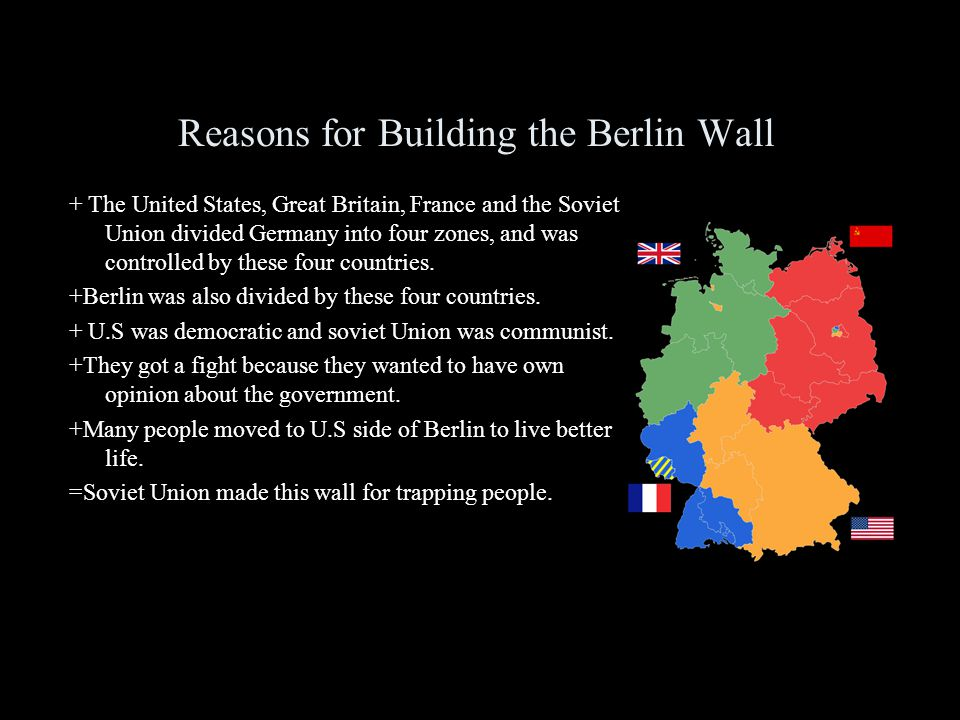 Reasons for Building the Berlin Wall + The United States, Great Britain, France and the Soviet Union divided Germany into four zones, and was controlled by these four countries.