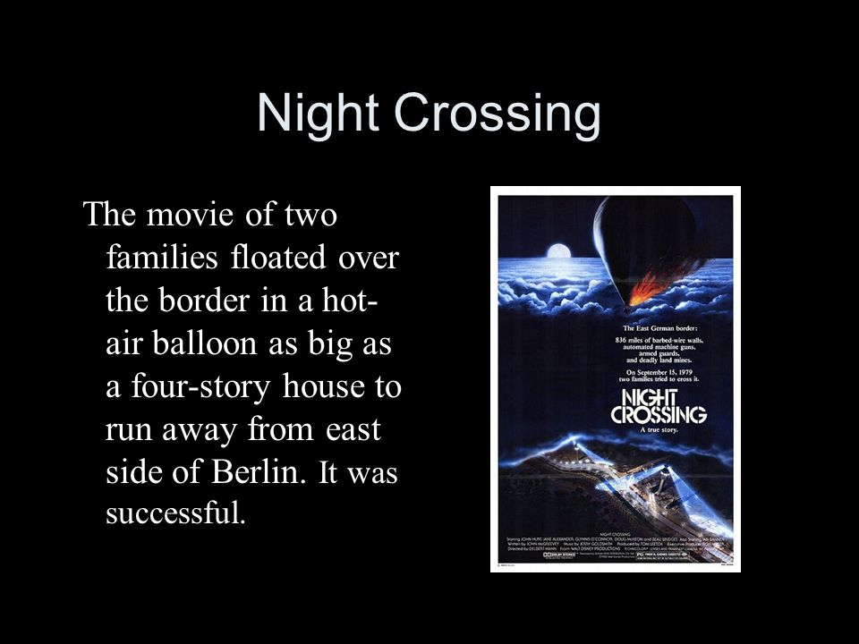 Night Crossing The movie of two families floated over the border in a hot- air balloon as big as a four-story house to run away from east side of Berlin.