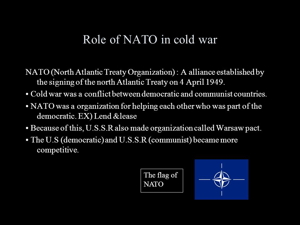 Role of NATO in cold war NATO (North Atlantic Treaty Organization) : A alliance established by the signing of the north Atlantic Treaty on 4 April 1949.