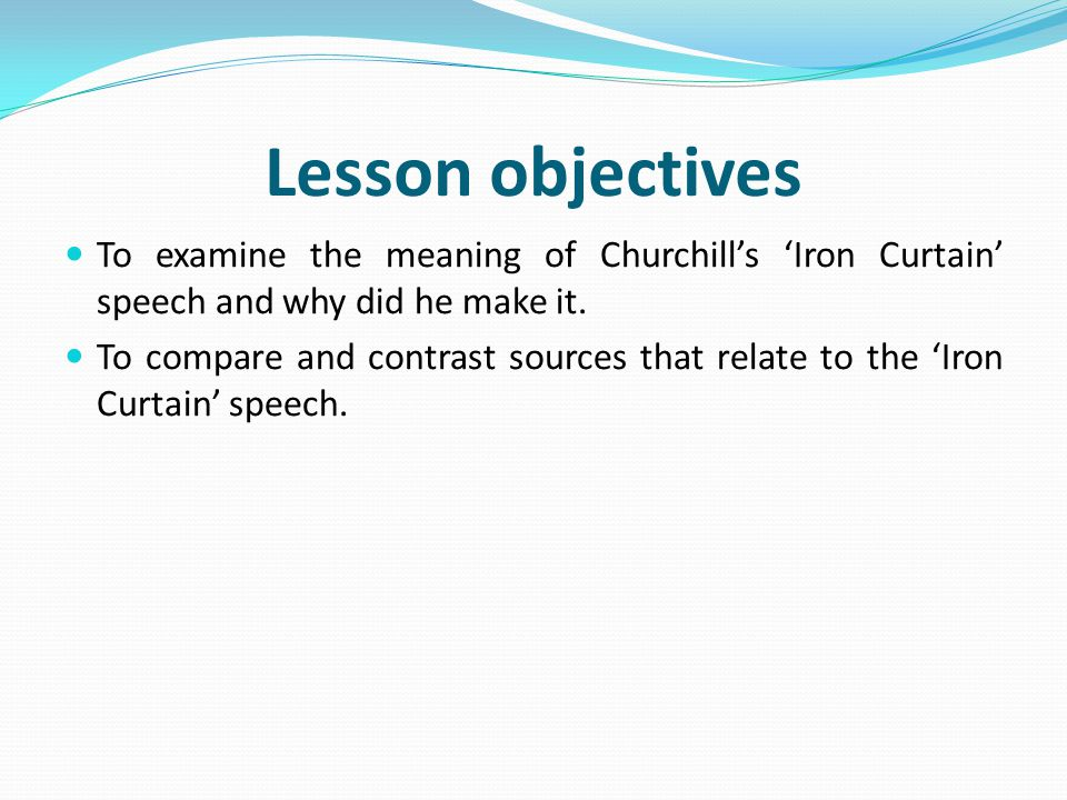 Lesson objectives To examine the meaning of Churchill's 'Iron Curtain' speech and why did he make it.