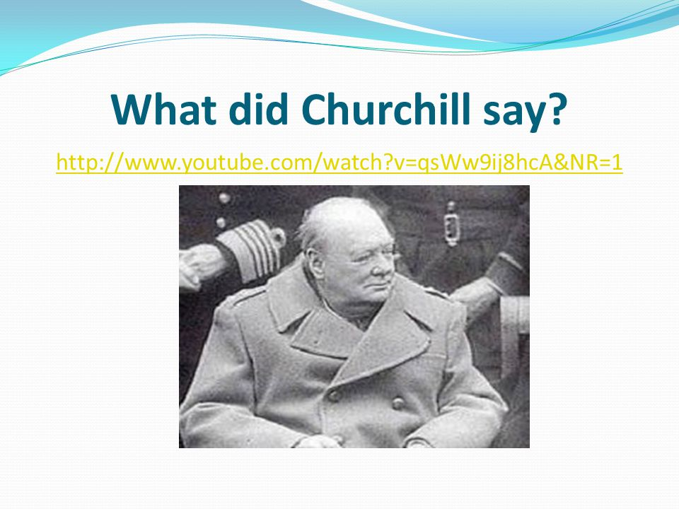 What did Churchill say http://www.youtube.com/watch v=qsWw9ij8hcA&NR=1