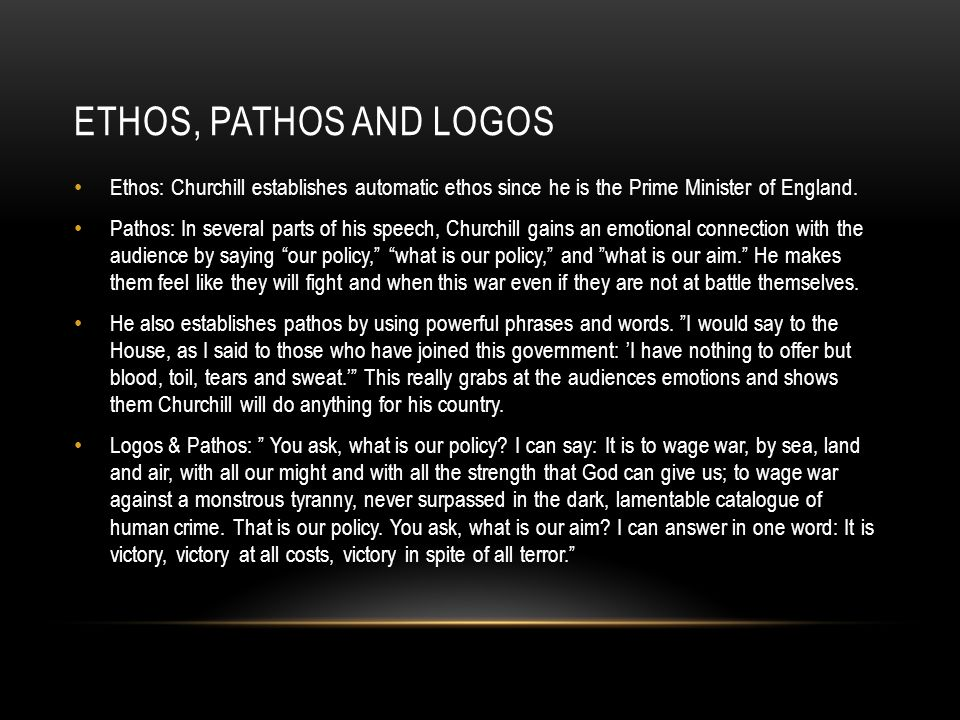 ETHOS, PATHOS AND LOGOS Ethos: Churchill establishes automatic ethos since he is the Prime Minister of England. Pathos: In several parts of his speech