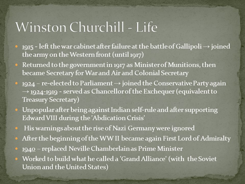 1915 - left the war cabinet after failure at the battle of Gallipoli → joined the army on the Western front (until 1917) Returned to the government in 1917 as Minister of Munitions, then became Secretary for War and Air and Colonial Secretary 1924 – re-elected to Parliament → joined the Conservative Party again → 1924-1919 - served as Chancellor of the Exchequer (equivalent to Treasury Secretary) Unpopular after being against Indian self-rule and after supporting Edward VIII during the Abdication Crisis His warnings about the rise of Nazi Germany were ignored After the beginning of the WW II became again First Lord of Admiralty 1940 – replaced Neville Chamberlain as Prime Minister Worked to build what he called a Grand Alliance (with the Soviet Union and the United States)