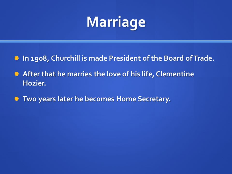 Marriage In 1908, Churchill is made President of the Board of Trade. In 1908, Churchill is made President of the Board of Trade. After that he marries