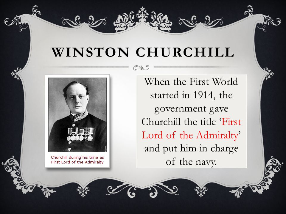WINSTON CHURCHILL When the First World started in 1914, the government gave Churchill the title 'First Lord of the Admiralty' and put him in charge of