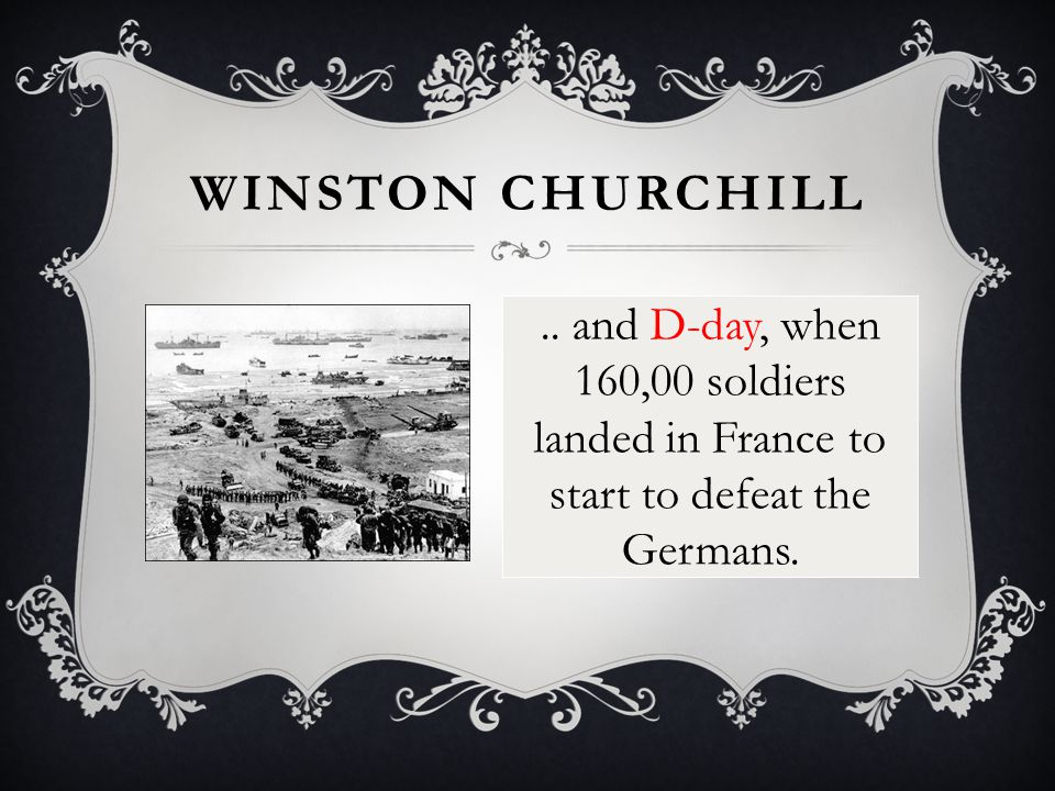 WINSTON CHURCHILL.. and D-day, when 160,00 soldiers landed in France to start to defeat the Germans.