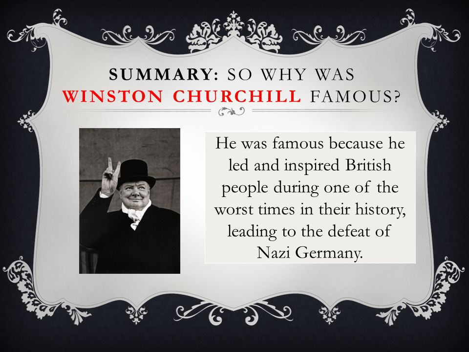 He was famous because he led and inspired British people during one of the worst times in their history, leading to the defeat of Nazi Germany. SUMMAR
