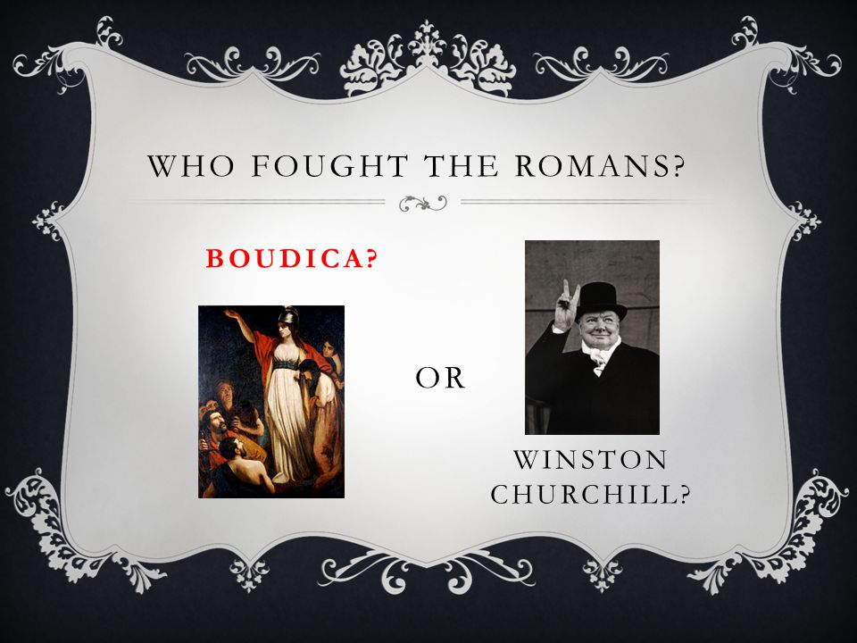 WHO FOUGHT THE ROMANS? BOUDICA? OR WINSTON CHURCHILL?