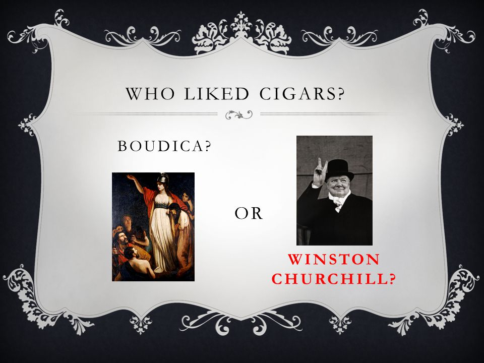 WHO LIKED CIGARS? BOUDICA? OR WINSTON CHURCHILL?