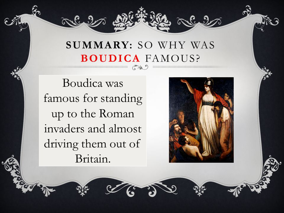 Boudica was famous for standing up to the Roman invaders and almost driving them out of Britain. SUMMARY: SO WHY WAS BOUDICA FAMOUS?